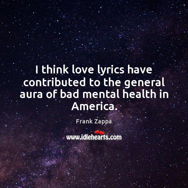 Image, I think love lyrics have contributed to the general aura of bad mental health in America.