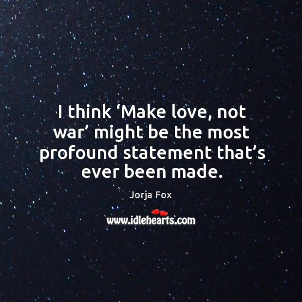 Image, I think 'make love, not war' might be the most profound statement that's ever been made.