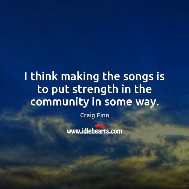 Image, I think making the songs is to put strength in the community in some way.