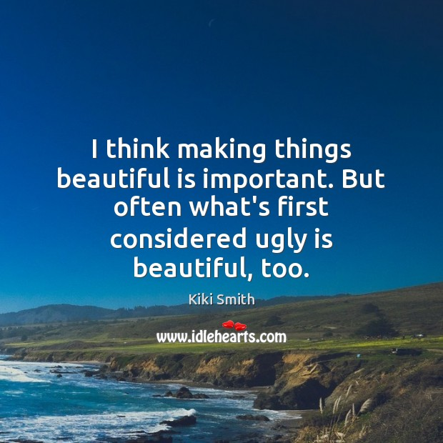 I think making things beautiful is important. But often what's first considered Image