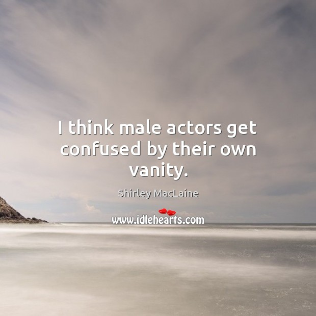 I think male actors get confused by their own vanity. Shirley MacLaine Picture Quote