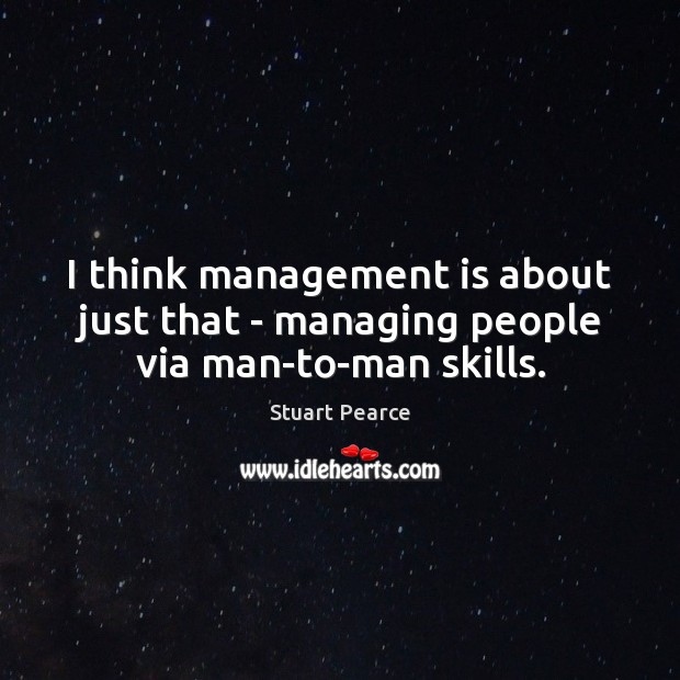 I think management is about just that – managing people via man-to-man skills. Management Quotes Image