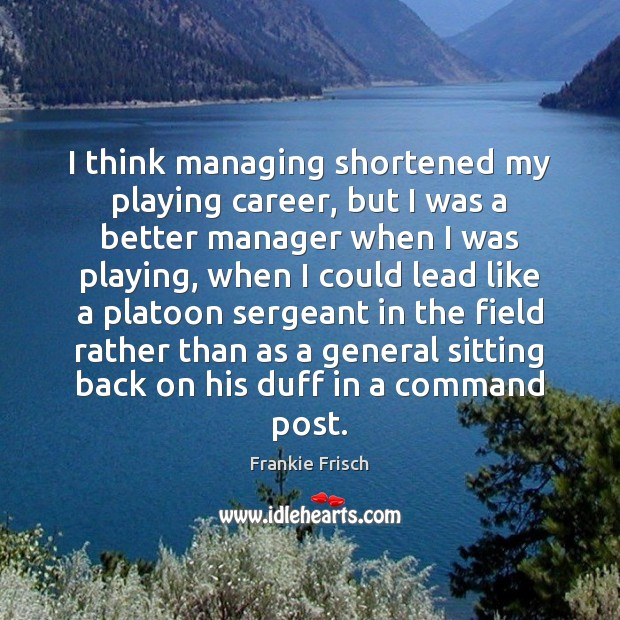 Image, I think managing shortened my playing career, but I was a better
