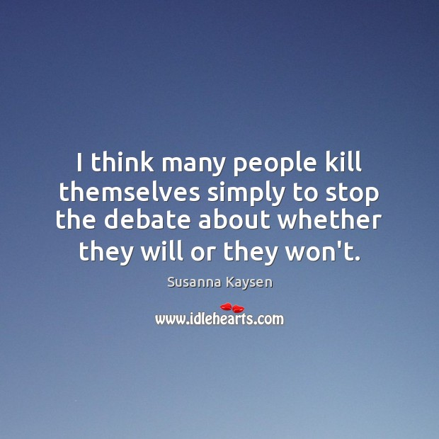 I think many people kill themselves simply to stop the debate about Susanna Kaysen Picture Quote
