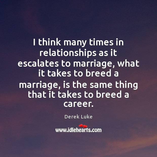 I think many times in relationships as it escalates to marriage, what Derek Luke Picture Quote