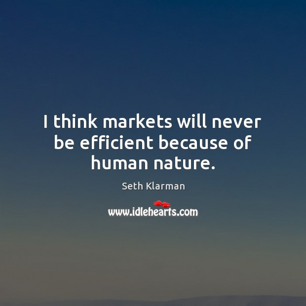 I think markets will never be efficient because of human nature. Seth Klarman Picture Quote