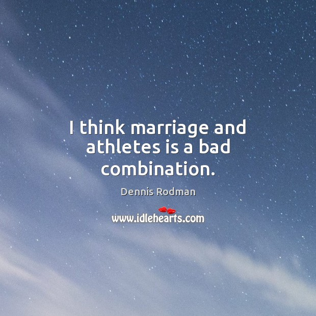 I think marriage and athletes is a bad combination. Dennis Rodman Picture Quote