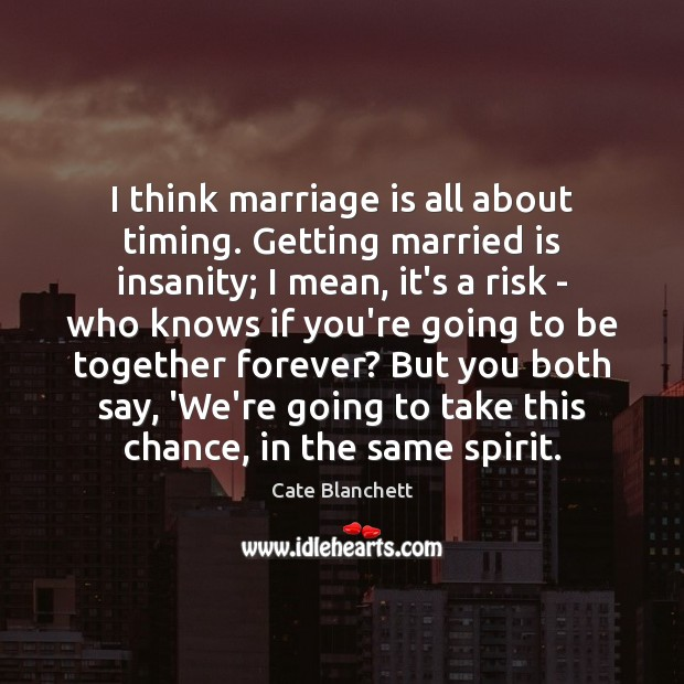 I think marriage is all about timing. Getting married is insanity; I Cate Blanchett Picture Quote