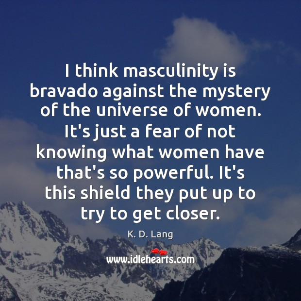 I think masculinity is bravado against the mystery of the universe of Image