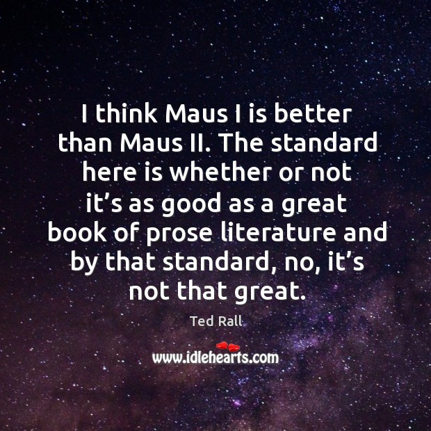 I think maus I is better than maus ii. The standard here is whether or not it's as good as a Ted Rall Picture Quote