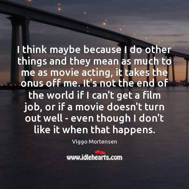 I think maybe because I do other things and they mean as Viggo Mortensen Picture Quote