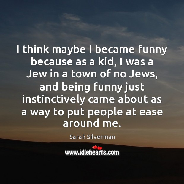I think maybe I became funny because as a kid, I was Image