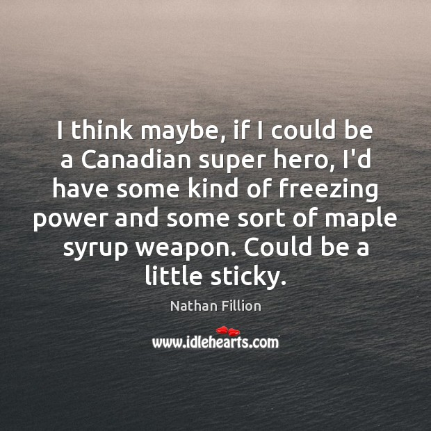 I think maybe, if I could be a Canadian super hero, I'd Image