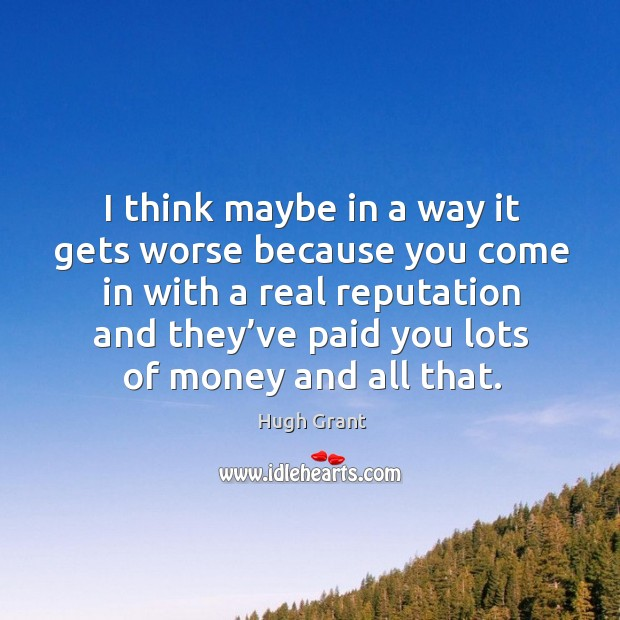 I think maybe in a way it gets worse because you come Hugh Grant Picture Quote