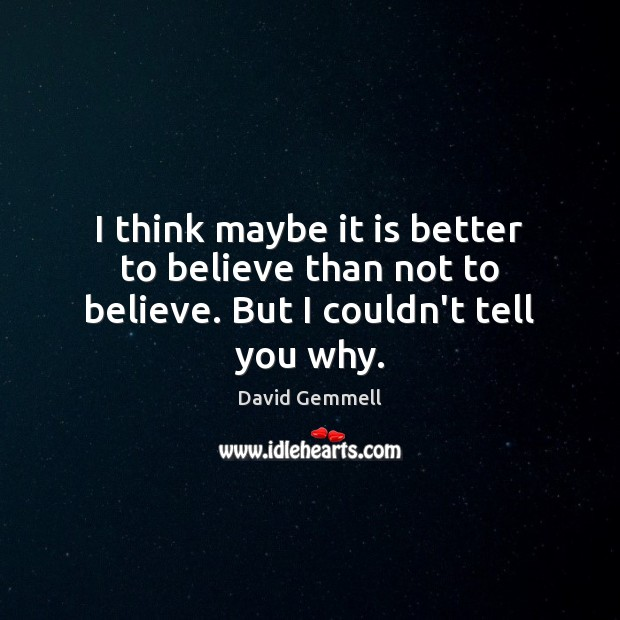 I think maybe it is better to believe than not to believe. But I couldn't tell you why. Image