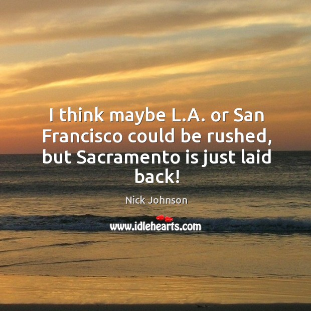 I think maybe l.a. Or san francisco could be rushed, but sacramento is just laid back! Image