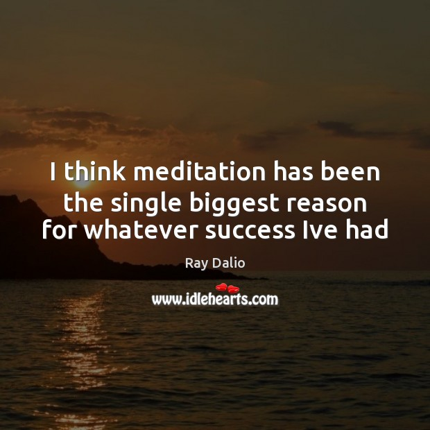Image, I think meditation has been the single biggest reason for whatever success Ive had