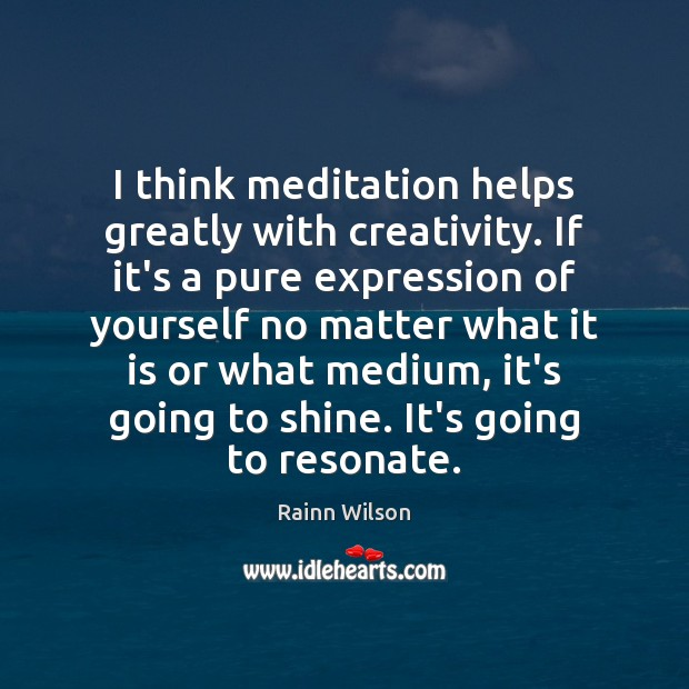 I think meditation helps greatly with creativity. If it's a pure expression Rainn Wilson Picture Quote