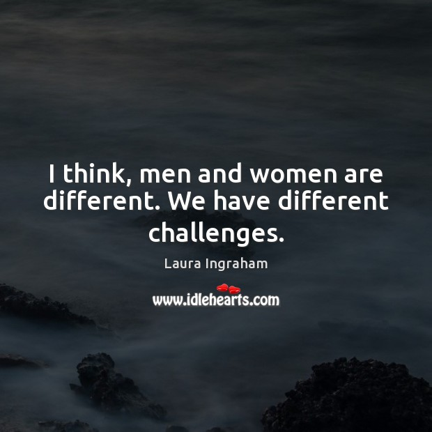 I think, men and women are different. We have different challenges. Image