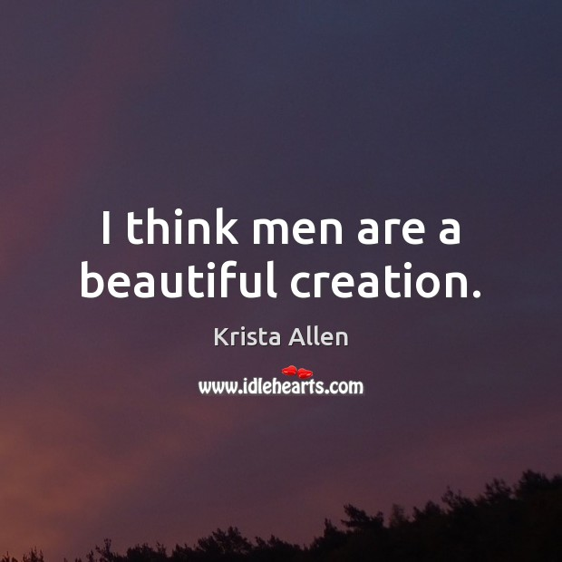 I think men are a beautiful creation. Krista Allen Picture Quote