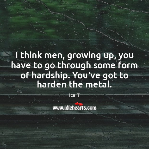 I think men, growing up, you have to go through some form Ice T Picture Quote