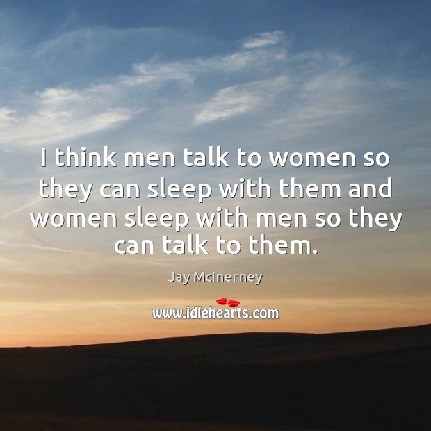 I think men talk to women so they can sleep with them Jay McInerney Picture Quote