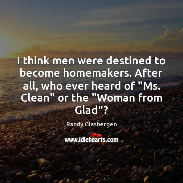 Randy Glasbergen Picture Quote image saying: I think men were destined to become homemakers. After all, who ever