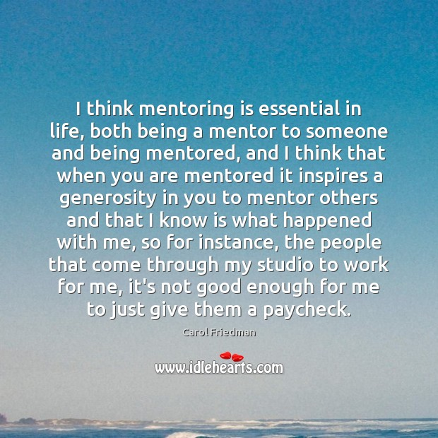 I think mentoring is essential in life, both being a mentor to Image
