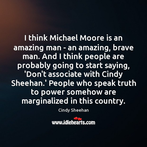 I think Michael Moore is an amazing man – an amazing, brave Image