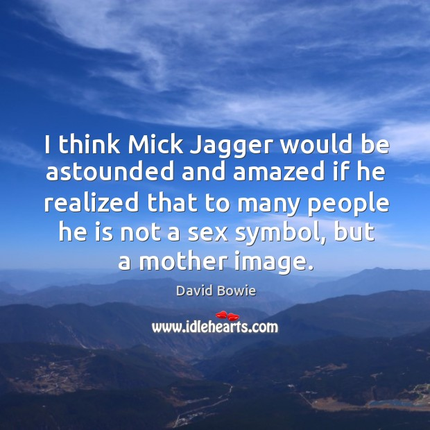 I think mick jagger would be astounded and amazed if he realized that to many people he is not a sex symbol, but a mother image. Image