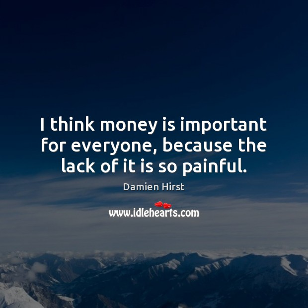 I think money is important for everyone, because the lack of it is so painful. Damien Hirst Picture Quote