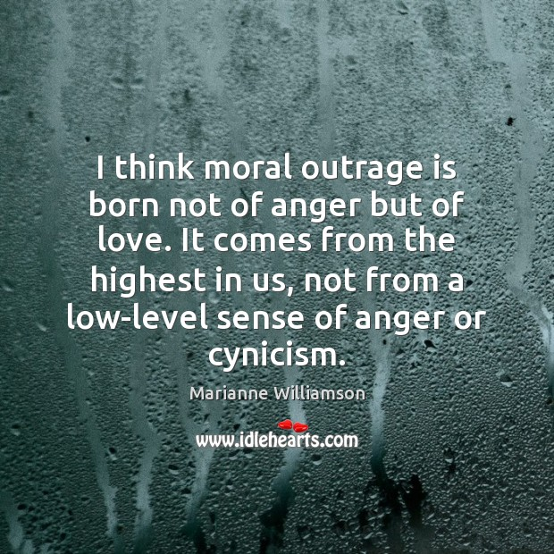 Image, I think moral outrage is born not of anger but of love.