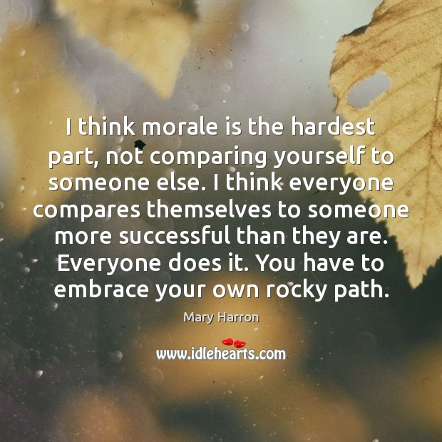 I think morale is the hardest part, not comparing yourself to someone Mary Harron Picture Quote