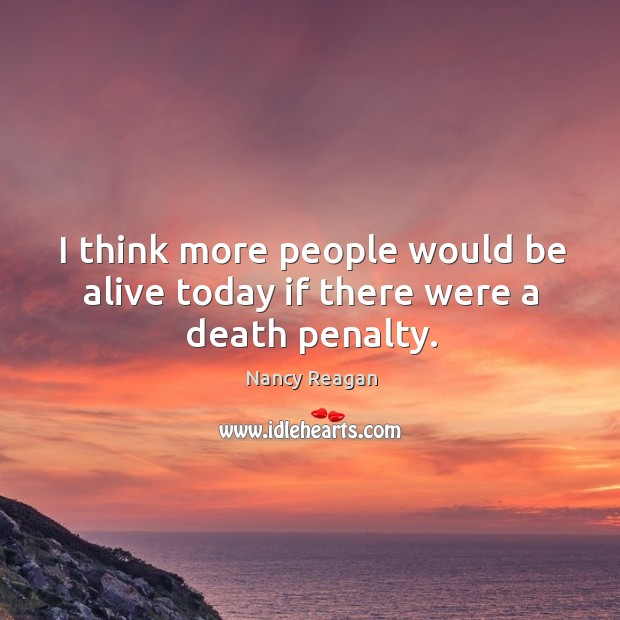 I think more people would be alive today if there were a death penalty. Nancy Reagan Picture Quote