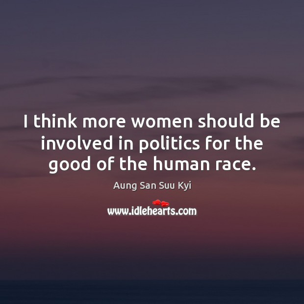 I think more women should be involved in politics for the good of the human race. Image