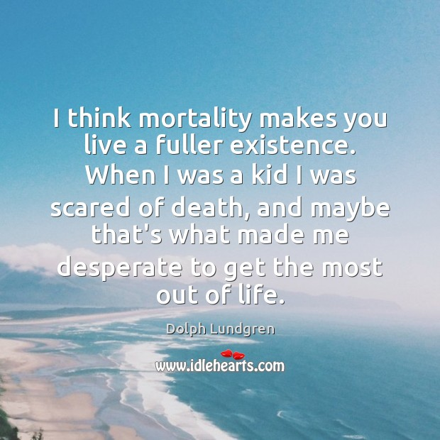I think mortality makes you live a fuller existence. When I was Dolph Lundgren Picture Quote