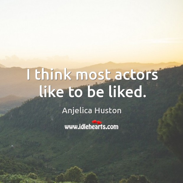 I think most actors like to be liked. Image