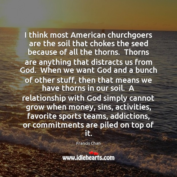 Image, I think most American churchgoers are the soil that chokes the seed