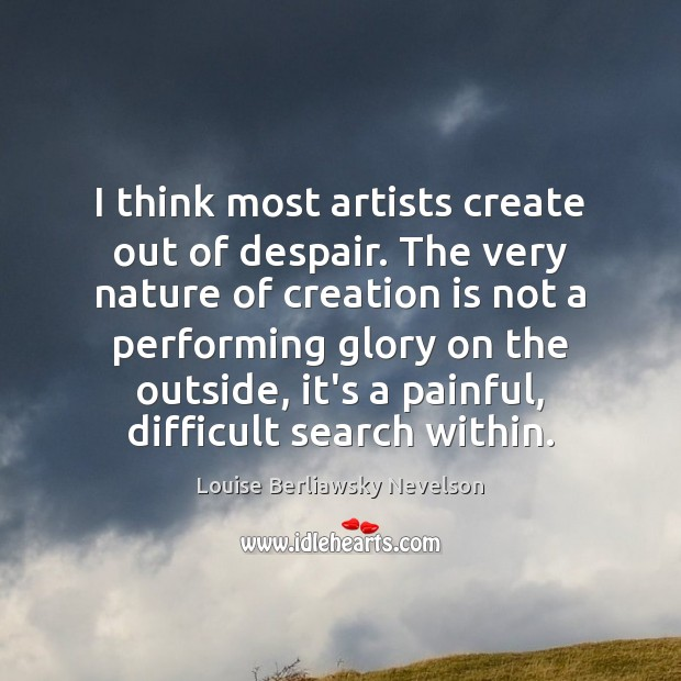 I think most artists create out of despair. The very nature of Image