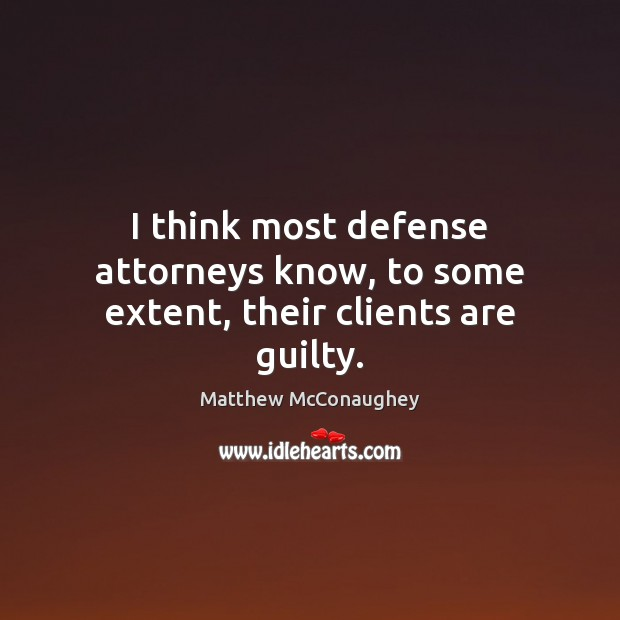 I think most defense attorneys know, to some extent, their clients are guilty. Matthew McConaughey Picture Quote