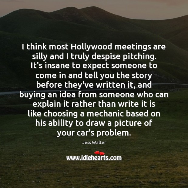 I think most Hollywood meetings are silly and I truly despise pitching. Jess Walter Picture Quote