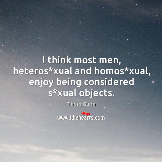 I think most men, heteros*xual and homos*xual, enjoy being considered s*xual objects. Thom Gunn Picture Quote