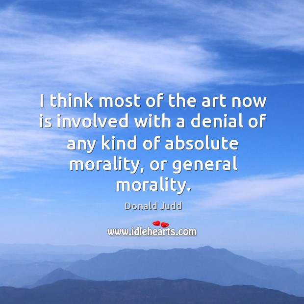 I think most of the art now is involved with a denial of any kind of absolute morality, or general morality. Image