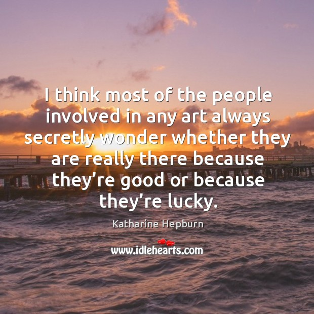 I think most of the people involved in any art always secretly wonder whether they are really Image