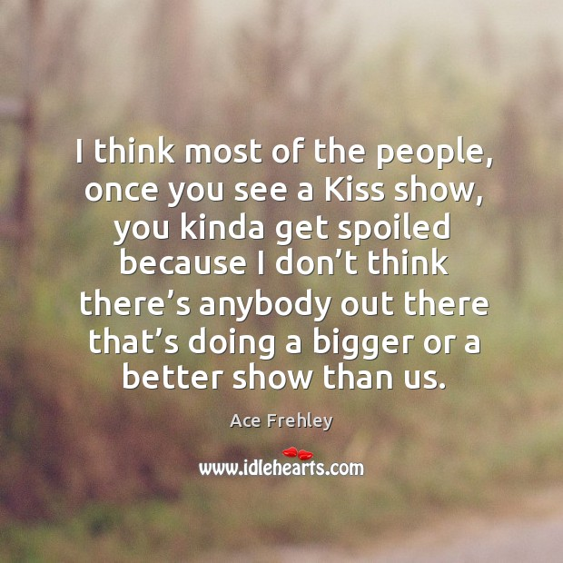 I think most of the people, once you see a kiss show, you kinda get spoiled because Image