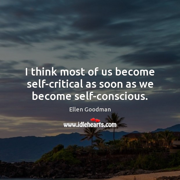 I think most of us become self-critical as soon as we become self-conscious. Ellen Goodman Picture Quote