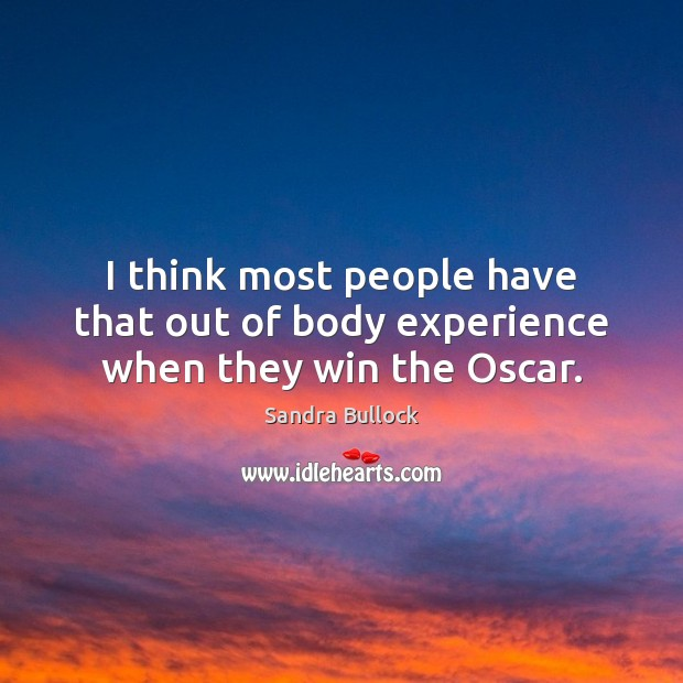 I think most people have that out of body experience when they win the Oscar. Sandra Bullock Picture Quote