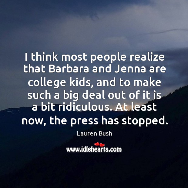 I think most people realize that barbara and jenna are college kids, and to make such a big Image