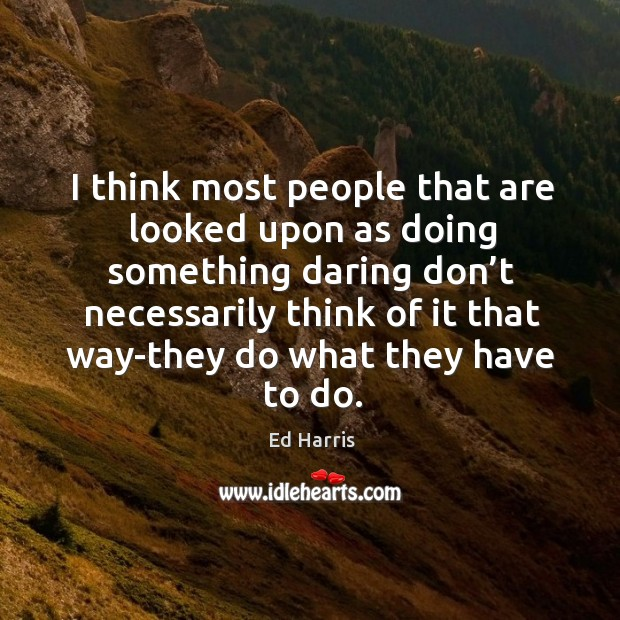 I think most people that are looked upon as doing something daring don't necessarily Image