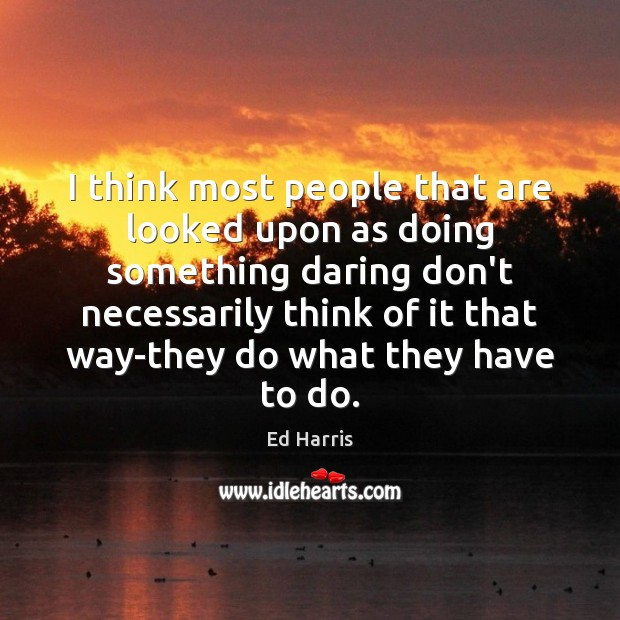 I think most people that are looked upon as doing something daring Image